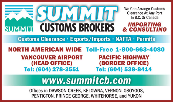 Summit Customs Brokers (604-278-3551) - Display Ad - We Can Arrange Customs Clearance At Any Port In B.C. Or Canada IMPORTING & CONSULTING Customs Clearance · Exports/Imports · NAFTA · Permits NORTH AMERICAN WIDE  Toll-Free 1-800-663-4080 PACIFIC HIGHWAYVANCOUVER AIRPORT (BORDER OFFICE)(HEAD OFFICE) Tel: (604) 538-8414Tel: (604) 278-3551 www.summitcb.com Offices in DAWSON CREEK, KELOWNA, VERNON, OSOYOOS, PENTICTON, PRINCE GEORGE, WHITEHORSE, and YUKON We Can Arrange Customs Clearance At Any Port PENTICTON, PRINCE GEORGE, WHITEHORSE, and YUKON IMPORTING & CONSULTING Customs Clearance · Exports/Imports · NAFTA · Permits NORTH AMERICAN WIDE  Toll-Free 1-800-663-4080 PACIFIC HIGHWAYVANCOUVER AIRPORT (BORDER OFFICE)(HEAD OFFICE) In B.C. Or Canada Tel: (604) 538-8414Tel: (604) 278-3551 www.summitcb.com Offices in DAWSON CREEK, KELOWNA, VERNON, OSOYOOS,
