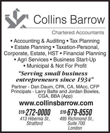 Collins Barrow (519-679-8550) - Display Ad - London 413 Hibernia St., 679-8550 Suite 700 495 Richmond St., Stratford Municipal & Not For Profit Agri Services   Business Start-Up Serving small business Partner - Dan Daum, CPA, CA, MAcc, CFP entrepreneurs since 1934 519- 272-0000 Collins Barrow Chartered Accountants www.collinsbarrow.com Principals - Larry Batte and Jordan Bowles, CGA, BBA (App) Accounting & Auditing   Tax Planning Estate Planning   Taxation-Personal, Corporate, Estate, HST   Financial Planning