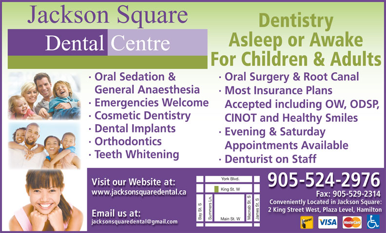 Jackson Square Dental Centre (905-524-2976) - Display Ad - Jackson Square Dentistry Asleep or Awake Dental Centre For Children & Adults · Oral Surgery & Root Canal· Oral Sedation & General Anaesthesia · Most Insurance Plans · Emergencies Welcome Accepted including OW, ODSP, · Cosmetic Dentistry CINOT and Healthy Smiles · Dental Implants · Evening & Saturday · Orthodontics Appointments Available · Teeth Whitening · Denturiston Staff Visit our Website at: 905-524-2976 King St. W www.jacksonsquaredental.ca Fax: 905-529-2314Fax: 9055292314 Conveniently Located in Jackson Square: 2 King Street West, Plaza Level, Hamilton Email us at: James St. SBay St. SYork Blvd.Summers Ln. Macnab St. S Main St. W Jackson Square Dentistry Asleep or Awake Dental Centre For Children & Adults · Oral Surgery & Root Canal· Oral Sedation & General Anaesthesia · Most Insurance Plans · Emergencies Welcome Accepted including OW, ODSP, · Cosmetic Dentistry CINOT and Healthy Smiles · Dental Implants · Evening & Saturday · Orthodontics Appointments Available · Teeth Whitening · Denturiston Staff Visit our Website at: 905-524-2976 King St. W www.jacksonsquaredental.ca Fax: 905-529-2314Fax: 9055292314 Conveniently Located in Jackson Square: 2 King Street West, Plaza Level, Hamilton Email us at: James St. SBay St. SYork Blvd.Summers Ln. Macnab St. S Main St. W
