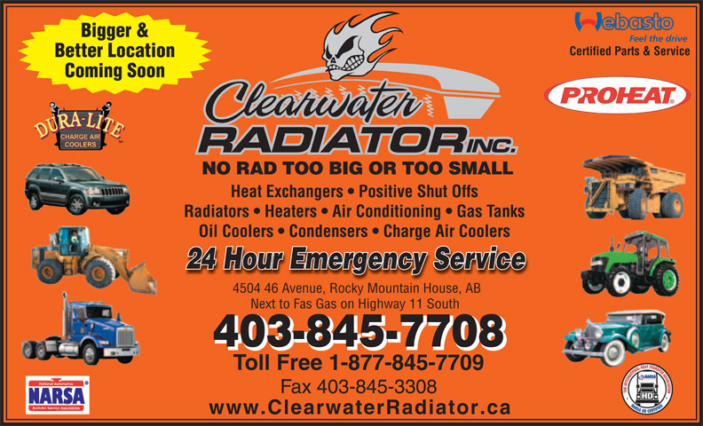 Clearwater Radiator Inc (403-845-7708) - Annonce illustrée======= - Bigger & Certified Parts & Service Better Location Coming Soon NO RAD TOO BIG OR TOO SMALL Heat Exchangers   Positive Shut Offs Radiators   Heaters   Air Conditioning   Gas Tanks Oil Coolers   Condensers   Charge Air Coolers 24 Hour Emergency Servicercy Service 4504 46 Avenue, Rocky Mountain House, AB4504 46 Rky MntaiHo AB Next to Fas Gas on Highway 11 South 403-845-7708 Toll Free 1-877-845-7709 Fax 403-845-3308 www.ClearwaterRadiator.ca