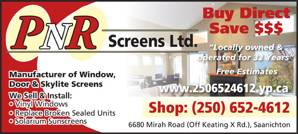 P N R Screens Ltd (250-652-4612) - Display Ad - Locally owned & operated for 32 Years Free Estimates Manufacturer of Window, Door & Skylite Screens www.2506524612.yp.ca We Sell & Install: Vinyl Windows  Vi Shop: (250) 652-4612 Replace Broken Sealed Units  Re Solarium Sunscreens  Sola 6680 Mirah Road (Off Keating X Rd.), Saanichton PNRR We Sell & Install: Vinyl Windows  Vi Shop: (250) 652-4612 Replace Broken Sealed Units  Re Solarium Sunscreens  Sola 6680 Mirah Road (Off Keating X Rd.), Saanichton Buy Direct Save $$$ Screens Ltd. PNRR Locally owned & operated for 32 Years Free Estimates Manufacturer of Window, Door & Skylite Screens www.2506524612.yp.ca Buy Direct Save $$$ Screens Ltd.