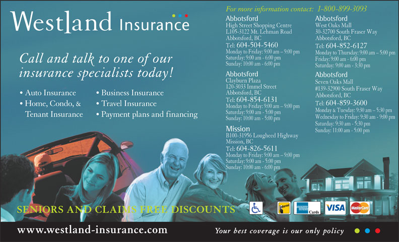 Westland Insurance Group Ltd (1-855-721-6554) - Display Ad - For more information contact:1-800-899-3093 Abbotsford High Street Shopping Centre West Oaks Mall L105-3122 Mt. Lehman Road 30-32700 South Fraser Way Abbotsford, BC Tel:  604-504-5460 Tel:  604-852-6127 Monday to Friday: 9:00 am - 9:00 pm Monday to Thursday: 9:00 am - 5:00 pm Saturday: 9:00 am - 6:00 pm Friday: 9:00 am - 6:00 pm Call and talk to one of our Sunday: 10:00 am - 6:00 pm Saturday: 9:00 am - 3:30 pm Abbotsford insurance specialists today! Abbotsford B100-31956 Lougheed Highway Clayburn Plaza Seven Oaks Mall 120-3033 Immel Street #139-32900 South Fraser Way Abbotsford, BC Auto Insurance Business Insurance Abbotsford, BC Tel:  604-854-6131 Tel:  604-859-3600 Home, Condo, & Travel Insurance Monday to Friday: 9:00 am - 9:00 pm Monday & Tuesday: 9:30 am - 5:30 pm Saturday: 9:00 am - 5:00 pm Tenant Insurance Payment plans and financing Wednesday to Friday: 9:30 am - 9:00 pm Sunday: 10:00 am - 5:00 pm Saturday: 9:30 am - 5:30 pm Mission Sunday: 11:00 am - 5:00 pm Saturday: 9:00 am - 5:00 pm Sunday: 10:00 am - 6:00 pm SENIORS AND CLAIMS FREE DISCOUNTS www.westland-insurance.com Your best coverage is our only policy Tel:  604-826-5611 Monday to Friday: 9:00 am - 9:00 pm Mission, BC