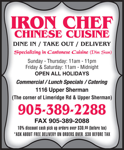 Iron Chef Chinese Restaurant Inc (905-389-2288) - Display Ad - Sunday - Thursday: 11am - 11pm Friday & Saturday: 11am - Midnight OPEN ALL HOLIDAYS (The corner of Limeridge Rd & Upper Sherman) 00 10% discount cash pick up orders over $30. (before tax) *ASK ABOUT FREE DELIVERY ON ORDERS OVER  $30 BEFORE TAX Sunday - Thursday: 11am - 11pm Friday & Saturday: 11am - Midnight OPEN ALL HOLIDAYS (The corner of Limeridge Rd & Upper Sherman) 00 10% discount cash pick up orders over $30. (before tax) *ASK ABOUT FREE DELIVERY ON ORDERS OVER  $30 BEFORE TAX
