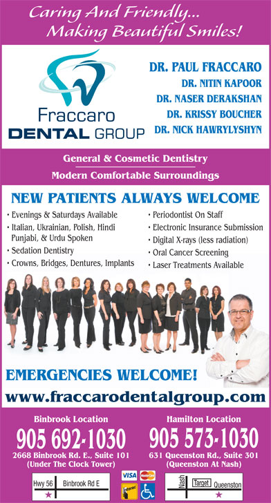 Fraccaro Dental Group (905-573-1030) - Display Ad - Caring And Friendly... Making Beautiful Smiles! DR. PAUL FRACCARO DR. NITIN KAPOOR DR. NASER DERAKSHAN DR. KRISSY BOUCHER DR. NICK HAWRYLYSHYN General & Cosmetic Dentistry Modern Comfortable Surroundings NEW PATIENTS ALWAYS WELCOME Evenings & Saturdays Available Periodontist On Staff Italian, Ukrainian, Polish, Hindi Electronic Insurance Submission Punjabi, & Urdu Spoken Digital X-rays (less radiation) Sedation Dentistry Oral Cancer Screening Crowns, Bridges, Dentures, Implants Laser Treatments Available EMERGENCIES WELCOME! www.fraccarodentalgroup.com Binbrook Location Hamilton Location 905 573-1030 905 692-1030 631 Queenston Rd., Suite 3012668 Binbrook Rd. E., Suite 101 (Queenston At Nash)(Under The Clock Tower) Target Binbrook Rd EHwy 56 Nash Queenston Caring And Friendly... Making Beautiful Smiles! DR. PAUL FRACCARO DR. NITIN KAPOOR DR. NASER DERAKSHAN DR. KRISSY BOUCHER DR. NICK HAWRYLYSHYN General & Cosmetic Dentistry Modern Comfortable Surroundings NEW PATIENTS ALWAYS WELCOME Evenings & Saturdays Available Periodontist On Staff Italian, Ukrainian, Polish, Hindi Electronic Insurance Submission Punjabi, & Urdu Spoken Digital X-rays (less radiation) Sedation Dentistry Oral Cancer Screening Crowns, Bridges, Dentures, Implants Laser Treatments Available EMERGENCIES WELCOME! www.fraccarodentalgroup.com Binbrook Location Hamilton Location 905 573-1030 905 692-1030 631 Queenston Rd., Suite 3012668 Binbrook Rd. E., Suite 101 (Queenston At Nash)(Under The Clock Tower) Target Binbrook Rd EHwy 56 Nash Queenston