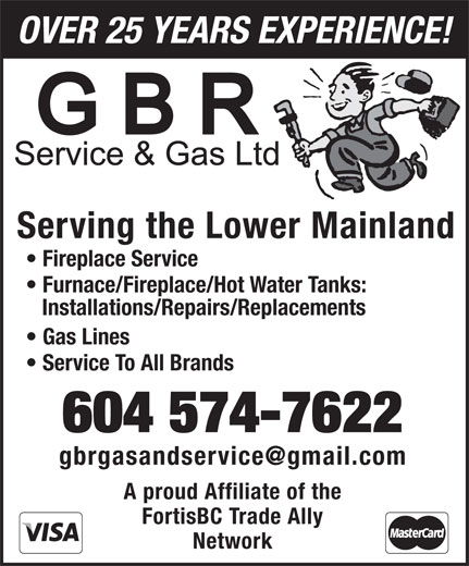 GBR Service & Gas Ltd (604-574-7622) - Display Ad - OVER 25 YEARS EXPERIENCE! Serving the Lower Mainland Fireplace Service Furnace/Fireplace/Hot Water Tanks: Installations/Repairs/Replacements Gas Lines Service To All Brands 604 574-7622 A proud Affiliate of the FortisBC Trade Ally Network OVER 25 YEARS EXPERIENCE! Serving the Lower Mainland Fireplace Service Furnace/Fireplace/Hot Water Tanks: Installations/Repairs/Replacements Gas Lines Service To All Brands 604 574-7622 A proud Affiliate of the FortisBC Trade Ally Network