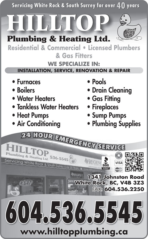 Hilltop Plumbing & Heating Ltd (604-536-5545) - Display Ad - VICE 1341 Johnston Road White Rock, BC, V4B 3Z3 FAX: 604.536.2250 604.536.5545604.536.5545 www.hilltopplumbing.cawwwhilltopplumbingca Servicing White Rock & South Surrey for over years 40 HILLTOP Plumbing & Heating Ltd.Plumbing & Heating Ltd. Residential & Commercial   Licensed Plumbers & Gas Fitters WE SPECIALIZE IN: INSTALLATION, SERVICE, RENOVATION & REPAIR Furnaces Pools Boilers Drain Cleaning Water Heaters Gas Fitting Tankless Water Heaters Fireplaces Heat Pumps Sump Pumps Air Conditioning Plumbing Supplies 24 HOUR EMERGENCY SERVICE24 HOUREMERG GGENCY YYSERVR RV VICE 1341 Johnston Road White Rock, BC, V4B 3Z3 FAX: 604.536.2250 604.536.5545604.536.5545 www.hilltopplumbing.cawwwhilltopplumbingca RV Servicing White Rock & South Surrey for over years 40 HILLTOP Plumbing & Heating Ltd.Plumbing & Heating Ltd. Residential & Commercial   Licensed Plumbers & Gas Fitters WE SPECIALIZE IN: INSTALLATION, SERVICE, RENOVATION & REPAIR Furnaces Pools Boilers Drain Cleaning Water Heaters Gas Fitting Tankless Water Heaters Fireplaces Heat Pumps Sump Pumps Air Conditioning Plumbing Supplies 24 HOUR EMERGENCY SERVICE24 HOUREMERG GGENCY YYSERVR
