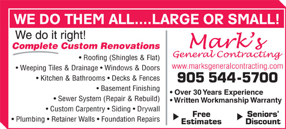 Mark's General Contracting (905-544-5700) - Annonce illustrée======= - WE DO THEM ALL....LARGE OR SMALL! We do it right! Complete Custom Renovations Roofing (Shingles & Flat) www.marksgeneralcontracting.com Weeping Tiles & Drainage   Windows & Doors Kitchen & Bathrooms   Decks & Fences 905 544-5700 Basement Finishing Over 30 Years Experience Sewer System (Repair & Rebuild) Written Workmanship Warranty Custom Carpentry   Siding   Drywall Free Seniors' Plumbing   Retainer Walls   Foundation Repairs Estimates Discount