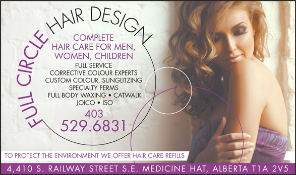 Full Circle Hair Design (403-529-6831) - Display Ad - HAIR DESIGN COMPLETE HAIR CARE FOR MEN, WOMEN, CHILDREN FULL SERVICE CORRECTIVE COLOUR EXPERTS CUSTOM COLOUR, SUNGLITZING SPECIALTY PERMS FULL BODY WAXING   CATWALK JOICO   ISO 403 FULL CIRCLE 529.6831 TO PROTECT THE ENVIRONMENT WE OFFER HAIR CARE REFILLS 4,410 S. RAILWAY STREET S.E. MEDICINE HAT, ALBERTA T1A 2V5