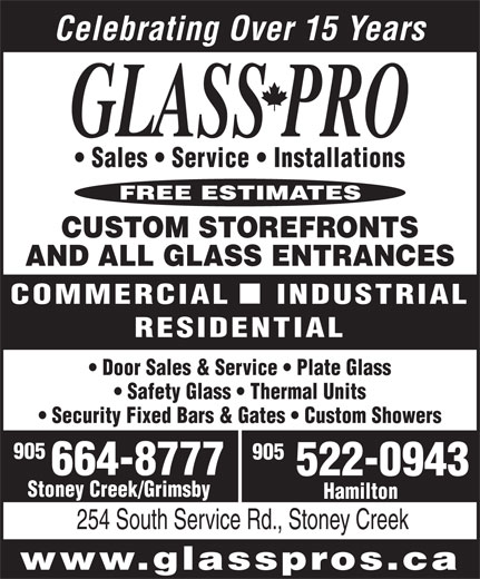 Glass Pro (1-888-664-8777) - Display Ad - 254 South Service Rd., Stoney Creek www.glasspros.ca Hamilton Sales   Service   Installations FREE ESTIMATES CUSTOM STOREFRONTS AND ALL GLASS ENTRANCES Celebrating Over 15 Years COMMERCIAL    INDUSTRIAL RESIDENTIAL Door Sales & Service   Plate Glass Safety Glass   Thermal Units Security Fixed Bars & Gates   Custom Showers 905 905 664-8777 522-0943 Stoney Creek/Grimsby