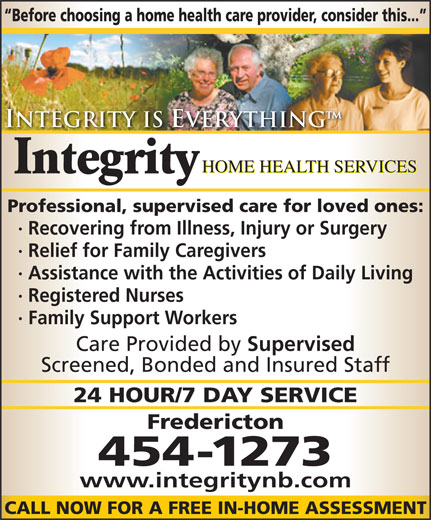 Integrity Home Health Services (506-454-1273) - Annonce illustrée======= - Before choosing a home health care provider, consider this... Integrity is Everything HOME HEALTH SERVICES Integrity Professional, supervised care for loved ones: · Recovering from Illness, Injury or Surgery · Relief for Family Caregivers · Assistance with the Activities of Daily Living · Registered Nurses · Family Support Workers Care Provided by Supervised Screened, Bonded and Insured Staff 24 HOUR/7 DAY SERVICE Fredericton 454-1273 www.integritynb.com CALL NOW FOR A FREE IN-HOME ASSESSMENT