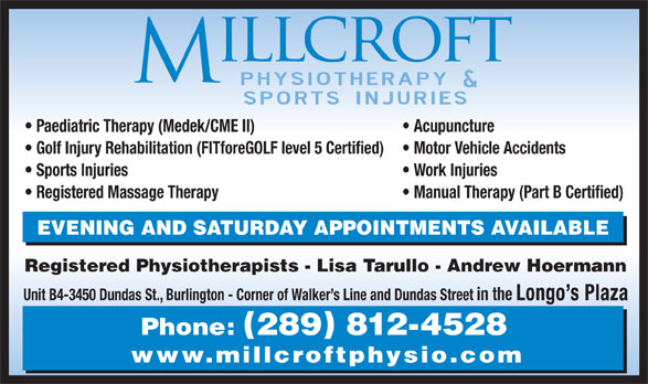 Millcroft Physiotherapy & Sports Injury Clinic (905-336-5851) - Display Ad - Acupuncture Golf Injury Rehabilitation (FITforeGOLF level 5 Certified) Motor Vehicle Accidents Sports Injuries Work Injuries Registered Massage Therapy Manual Therapy (Part B Certified) EVENING AND SATURDAY APPOINTMENTS AVAILABLE Registered Physiotherapists - Lisa Tarullo - Andrew Hoermann Unit B4-3450 Dundas St., Burlington - Corner of Walker s Line and Dundas Street in the Longo s Plaza Phone: 289 812-4528 www.millcroftphysio.com Paediatric Therapy (Medek/CME II)
