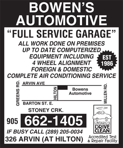 Bowen's Automotive Service (905-662-1405) - Display Ad - 662-1405 IF BUSY CALL (289) 205-0034 326 ARVIN (AT HILTON) 905 BOWEN S AUTOMOTIVE FULL SERVICE GARAGE ALL WORK DONE ON PREMISES UP TO DATE COMPUTERIZED EQUIPMENT INCLUDING EST 4 WHEEL ALIGNMENT 1986 FOREIGN & DOMESTIC COMPLETE AIR CONDITIONING SERVICE STONEY CRK.