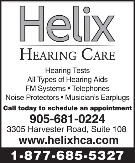 Helix Hearing Care Centre (905-681-0224) - Display Ad - Hearing Tests All Types of Hearing Aids FM Systems   Telephones Noise Protectors   Musician s Earplugs Call today to schedule an appointment 905-681-0224 3305 Harvester Road, Suite 108 www.helixhca.com 1-877-685-5327 Hearing Tests All Types of Hearing Aids FM Systems   Telephones Noise Protectors   Musician s Earplugs Call today to schedule an appointment 905-681-0224 3305 Harvester Road, Suite 108 www.helixhca.com 1-877-685-5327