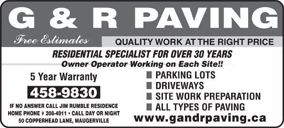 G & R Paving (506-458-9830) - Display Ad - RESIDENTIAL SPECIALIST FOR OVER 30 YEARS Owner Operator Working on Each Site!! PARKING LOTS DRIVEWAYS SITE WORK PREPARATION IF NO ANSWER CALL JIM RUMBLE RESIDENCE ALL TYPES OF PAVING HOME PHONE # 208-4911   CALL DAY OR NIGHT 50 COPPERHEAD LANE, MAUGERVILLE QUALITY WORK AT THE RIGHT PRICE