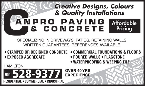 Canpro Paving & Concrete (905-528-9377) - Annonce illustrée======= - Creative Designs, Colours & Quality Installations Affordable Pricing SPECIALIZING IN DRIVEWAYS, PATIOS, RETAINING WALLS WRITTEN GUARANTEES, REFERENCES AVAILABLE COMMERCIAL FOUNDATIONS & FLOORS STAMPED OR DESIGNED CONCRETE POURED WALLS   FLAGSTONE EXPOSED AGGREGATE WATERPROOFING & WEEPING TILE HAMILTON OVER 40 YRS 905 EXPERIENCE 528-9377 RESIDENTIAL   COMMERCIAL   INDUSTRIAL Creative Designs, Colours & Quality Installations Affordable Pricing SPECIALIZING IN DRIVEWAYS, PATIOS, RETAINING WALLS WRITTEN GUARANTEES, REFERENCES AVAILABLE COMMERCIAL FOUNDATIONS & FLOORS STAMPED OR DESIGNED CONCRETE POURED WALLS   FLAGSTONE EXPOSED AGGREGATE WATERPROOFING & WEEPING TILE HAMILTON OVER 40 YRS 905 EXPERIENCE 528-9377 RESIDENTIAL   COMMERCIAL   INDUSTRIAL