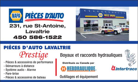 NAPA Auto Parts (450-586-1522) - Display Ad - 231, rue St-Antoine, Lavaltrie 450 586-1522 PIÈCES D'AUTO LAVALTRIE Boyaux et raccords hydrauliques Prestige - Pièces & accessoires de performance Distribués au Canada par - Démarreurs à distance - Système audio - Alarme - Pare-brise Outillages et équipement - Pièces & accessoires de bateau