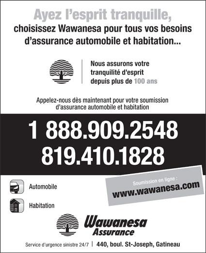 Wawanesa Assurance (819-771-3241) - Annonce illustrée======= - Ayez l esprit tranquille, choisissez Wawanesa pour tous vos besoins d assurance automobile et habitation... Nous assurons votre tranquilité d esprit depuis plus de 100 ans Appelez-nous dès maintenant pour votre soumission d assurance automobile et habitation 1 888.909.2548 819.410.1828 Soumission en ligne : Automobile www.wawanesa.com Habitation Service d urgence sinistre 24/7 440, boul. St-Joseph, Gatineau