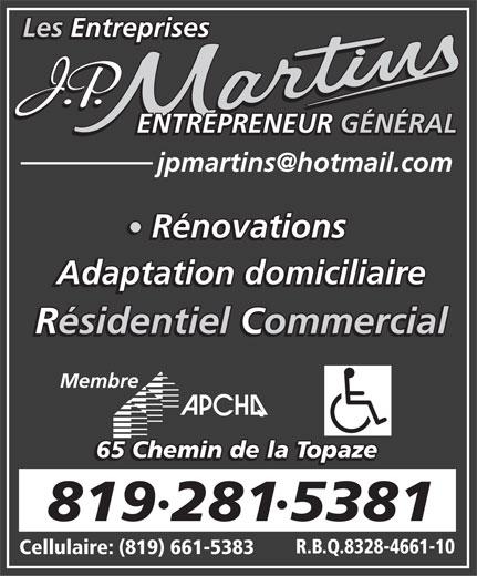 Les Entreprises J P Martins Adaptation Domiciliaire (819-281-5381) - Annonce illustrée======= - Les Entreprises ENTREPRENEUR GÉNÉRAL Rénovations Adaptation domiciliaire Résidentiel Commercial Membre 65 Chemin de la Topaze 8192815381 R.B.Q.8328-4661-10 Cellulaire: (819) 661-5383