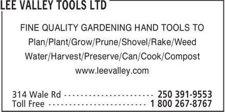 Lee Valley Tools (250-391-9553) - Display Ad - FINE QUALITY GARDENING HAND TOOLS TO Plan/Plant/Grow/Prune/Shovel/Rake/Weed Water/Harvest/Preserve/Can/Cook/Compost www.leevalley.com FINE QUALITY GARDENING HAND TOOLS TO Plan/Plant/Grow/Prune/Shovel/Rake/Weed Water/Harvest/Preserve/Can/Cook/Compost www.leevalley.com