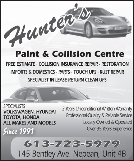Hunter's Paint & Collision Centre (613-723-5979) - Annonce illustrée======= - Paint & Collision Centre FREE ESTIMATE · COLLISION INSURANCE REPAIR · RESTORATION IMPORTS & DOMESTICS · PARTS · TOUCH UPS · RUST REPAIR SPECIALIST IN LEASE RETURN CLEAN UPS SPECIALISTS 2 Years Unconditional Written Warranty VOLKSWAGEN, HYUNDAI Professional-Quality & Reliable Service TOYOTA, HONDA Locally Owned & Operated ALL MAKES AND MODELS Over 35 Years Experience Since 1991 613-723-5979 145 Bentley Ave. Nepean, Unit 4B Paint & Collision Centre FREE ESTIMATE · COLLISION INSURANCE REPAIR · RESTORATION IMPORTS & DOMESTICS · PARTS · TOUCH UPS · RUST REPAIR SPECIALIST IN LEASE RETURN CLEAN UPS SPECIALISTS 2 Years Unconditional Written Warranty VOLKSWAGEN, HYUNDAI Professional-Quality & Reliable Service TOYOTA, HONDA Locally Owned & Operated ALL MAKES AND MODELS Over 35 Years Experience Since 1991 613-723-5979 145 Bentley Ave. Nepean, Unit 4B