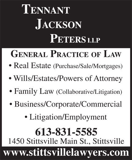 Tennant Jackson Peters LLP (613-831-5585) - Annonce illustrée======= - GENERAL PRACTICE OF LAW Real Estate (Purchase/Sale/Mortgages) Wills/Estates/Powers of Attorney GENERAL PRACTICE OF LAW Real Estate (Purchase/Sale/Mortgages) Wills/Estates/Powers of Attorney Family Law (Collaborative/Litigation) Business/Corporate/Commercial Litigation/Employment 613-831-5585 1450 Stittsville Main St., Stittsville www.stittsvillelawyers.com Family Law (Collaborative/Litigation) Business/Corporate/Commercial Litigation/Employment 613-831-5585 1450 Stittsville Main St., Stittsville www.stittsvillelawyers.com