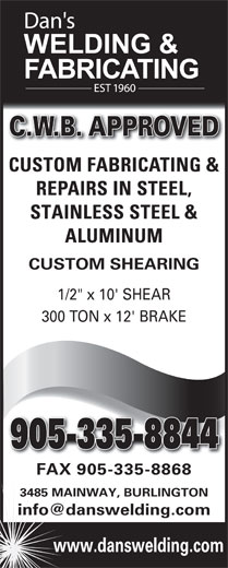 "Dan's Welding & Fabricating (905-335-8844) - Display Ad - C.W.B. APPROVED CUSTOM FABRICATING & REPAIRS IN STEEL, STAINLESS STEEL & ALUMINUM CUSTOM SHEARING 1/2"" x 10' SHEAR 300 TON x 12' BRAKE 905-335-8844905-335-8844 FAX 905-335-8868 3485 MAINWAY, BURLINGTON www.danswelding.com"