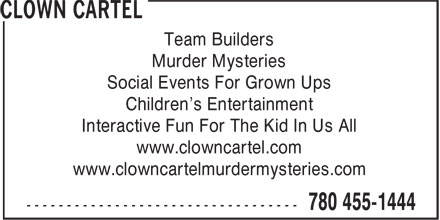Clown Cartel (780-455-1444) - Display Ad - Team Builders Murder Mysteries Social Events For Grown Ups Children's Entertainment Interactive Fun For The Kid In Us All www.clowncartel.com www.clowncartelmurdermysteries.com Team Builders Murder Mysteries Social Events For Grown Ups Children's Entertainment Interactive Fun For The Kid In Us All www.clowncartel.com www.clowncartelmurdermysteries.com