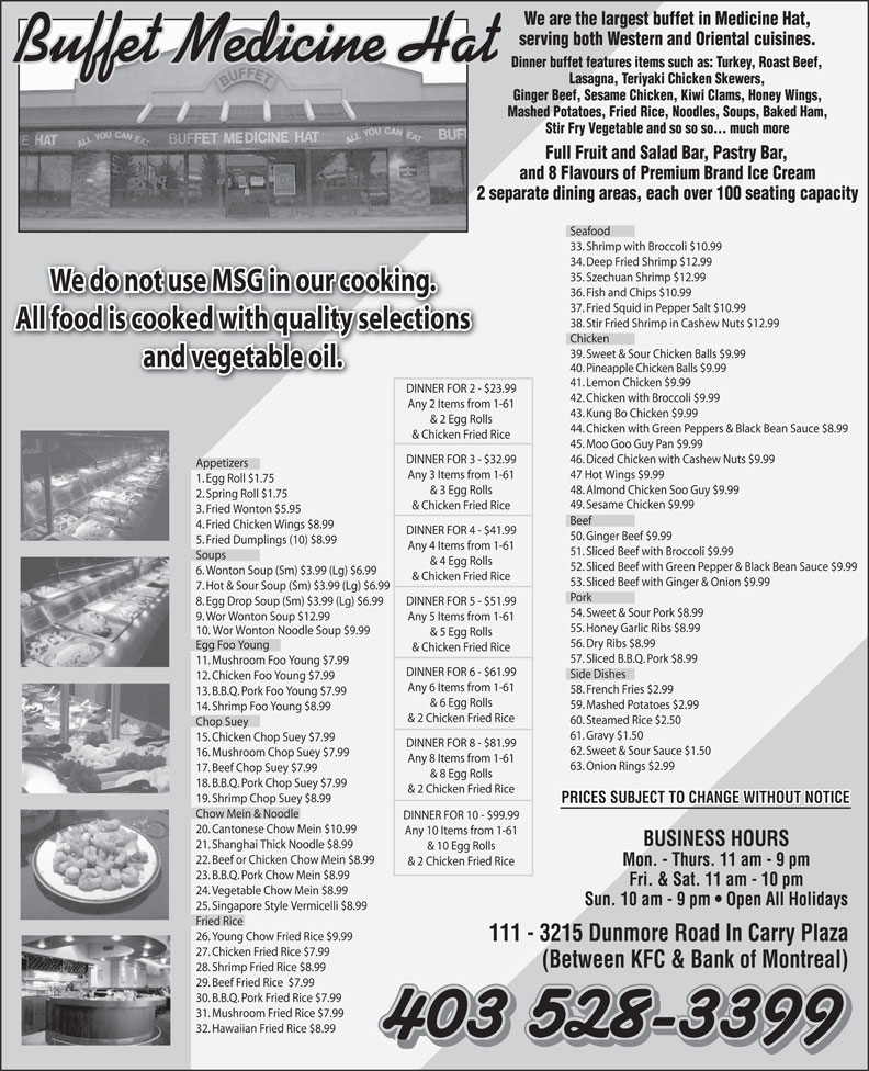 Buffet Medicine Hat (403-528-3399) - Annonce illustrée======= - We are the largest buffet in Medicine Hat, serving both Western and Oriental cuisines. Buffet Medicine Hat Dinner buffet features items such as: Turkey, Roast Beef, Lasagna, Teriyaki Chicken Skewers, Ginger Beef, Sesame Chicken, Kiwi Clams, Honey Wings, Mashed Potatoes, Fried Rice, Noodles, Soups, Baked Ham, Stir Fry Vegetable and so so so... much more Full Fruit and Salad Bar, Pastry Bar, and 8 Flavours of Premium Brand Ice Cream 2 separate dining areas, each over 100 seating capacity Seafood 33. Shrimp with Broccoli $10.99 34. Deep Fried Shrimp $12.99 35. Szechuan Shrimp $12.99 We do not use MSG in our cooking. 36. Fish and Chips $10.99 37. Fried Squid in Pepper Salt $10.99 38. Stir Fried Shrimp in Cashew Nuts $12.99 All food is cooked with quality selections Chicken 39. Sweet & Sour Chicken Balls $9.99 and vegetable oil. 40. Pineapple Chicken Balls $9.99 41. Lemon Chicken $9.99 DINNER FOR 2 - $23.99DINNER FOR 2 - $ 42. Chicken with Broccoli $9.99 Any 2 Items from 1-61 43. Kung Bo Chicken $9.99 & 2 Egg Rolls 44. Chicken with Green Peppers & Black Bean Sauce $8.99 & Chicken Fried Rice 45. Moo Goo Guy Pan $9.99 46. Diced Chicken with Cashew Nuts $9.99 DINNER FOR 3 - $32.99 Appetizers 47 Hot Wings $9.99 Any 3 Items from 1-61 1. Egg Roll $1.75 48. Almond Chicken Soo Guy $9.99 & 3 Egg Rolls 2. Spring Roll $1.75 49. Sesame Chicken $9.99 & Chicken Fried Rice 3. Fried Wonton $5.95 Beef 4. Fried Chicken Wings $8.99 DINNER FOR 4 - $41.99 50. Ginger Beef $9.99 5. Fried Dumplings (10) $8.99 Any 4 Items from 1-61 51. Sliced Beef with Broccoli $9.99 Soups & 4 Egg Rolls 52. Sliced Beef with Green Pepper & Black Bean Sauce $9.99 6. Wonton Soup (Sm) $3.99 (Lg) $6.99 & Chicken Fried Rice 53. Sliced Beef with Ginger & Onion $9.99 7. Hot & Sour Soup (Sm) $3.99 (Lg) $6.99 Pork 8. Egg Drop Soup (Sm) $3.99 (Lg) $6.99 DINNER FOR 5 - $51.99 54. Sweet & Sour Pork $8.99 9. Wor Wonton Soup $12.99 Any 5 Items from 1-61 55. Honey 