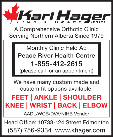 Karl Hager Limb & Brace (780-452-5771) - Display Ad - Serving Northern Alberta Since 1979 Monthly Clinic Held At: Peace River Health Centre 1-855-412-2615 (please call for an appointment) We have many custom made and custom fit options available. FEET ANKLE SHOULDER KNEE WRIST BACK ELBOW AADL/WCB/DVA/NIHB Vendor Head Office: 10733-124 Street Edmonton (587) 756-9334  www.khager.com A Comprehensive Orthotic Clinic