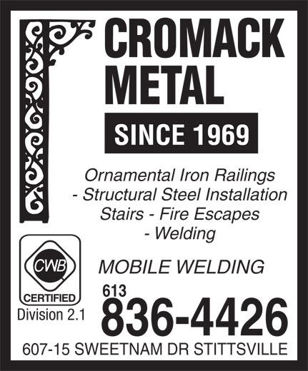 Cromack Metal (613-836-4426) - Annonce illustrée======= - SINCE 1969 Ornamental Iron Railings - Structural Steel Installation Stairs - Fire Escapes - Welding MOBILE WELDING Division 2.1 836-4426 607-15 SWEETNAM DR STITTSVILLE 613 SINCE 1969 Ornamental Iron Railings - Structural Steel Installation Stairs - Fire Escapes - Welding MOBILE WELDING 613 Division 2.1 836-4426 607-15 SWEETNAM DR STITTSVILLE