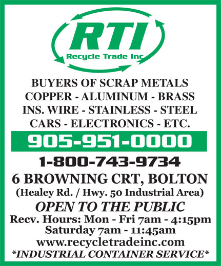 Recycle Trade (905-951-0000) - Annonce illustrée======= - Recycle Trade Inc. BUYERS OF SCRAP METALS COPPER - ALUMINUM - BRASS INS. WIRE - STAINLESS - STEEL CARS - ELECTRONICS - ETC. 905-951-0000 1-800-743-9734 OPEN TO THE PUBLIC www.recycletradeinc.com RTI
