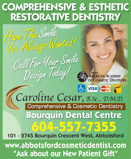 Cesar Caroline Y Dr (604-859-6555) - Display Ad - COMPREHENSIVE & ESTHETIC RESTORATIVE DENTISTRY SHave The mile Design or day!Call Fo Your Smile Bourquin Dental Centre 604-557-7355 101 - 2745 Bourquin Crescent West, Abbotsford www.abbotsfordcosmeticdentist.com Ask about our New Patient Gift