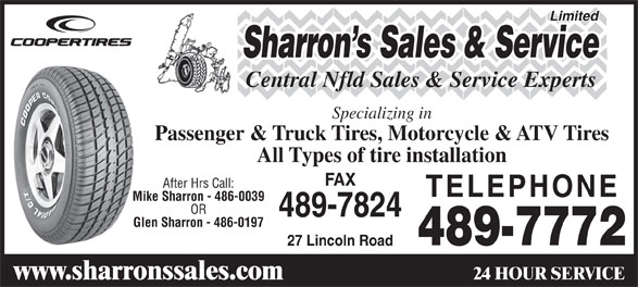 Sharrons Sales Service Ltd (709-489-7772) - Display Ad - Limited Sharron s Sales & Service Central Nfld Sales & Service Experts Specializing in Passenger & Truck Tires, Motorcycle & ATV Tires All Types of tire installation FAX After Hrs Call: TELEPHONE Mike Sharron - 486-0039 OR 489-7824 Glen Sharron - 486-0197 489-7772 27 Lincoln Road 24 HOUR SERVICE www.sharronssales.com