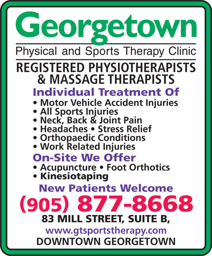 Georgetown Physical & Sports Therapy Clinic (905-877-8668) - Display Ad - Georgetown Physical and Sports Therapy Clinic REGISTERED PHYSIOTHERAPISTS & MASSAGE THERAPISTS Individual Treatment Of Motor Vehicle Accident Injuries All Sports Injuries Neck, Back & Joint Pain Headaches   Stress Relief Orthopaedic Conditions Work Related Injuries On-Site We Offer Acupuncture   Foot Orthotics Kinesiotaping New Patients Welcome 905 877-8668 83 MILL STREET, SUITE B, www.gtsportstherapy.com DOWNTOWN GEORGETOWN