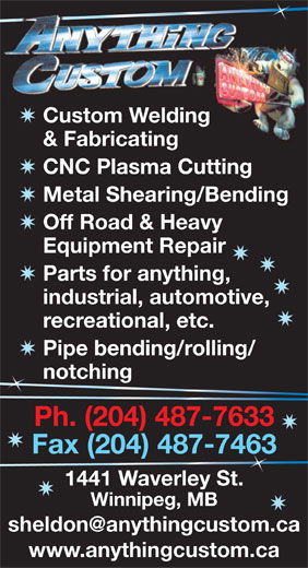 Anything Custom (204-487-7633) - Display Ad - Custom Welding & Fabricating CNC Plasma Cutting Metal Shearing/Bending Off Road & Heavy Equipment Repair Parts for anything, industrial, automotive, recreational, etc. Pipe bending/rolling/ notching n Fax (204) 487-746363 1441 Waverley St. Winnipeg, MB www.anythingcustom.ca Ph. (204) 487-7633 Custom Welding & Fabricating CNC Plasma Cutting Metal Shearing/Bending Off Road & Heavy Equipment Repair Parts for anything, industrial, automotive, recreational, etc. Pipe bending/rolling/ notching n Ph. (204) 487-7633 Fax (204) 487-746363 1441 Waverley St. Winnipeg, MB www.anythingcustom.ca