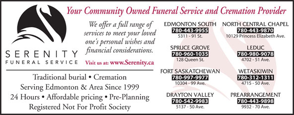 Serenity Funeral Service (780-450-0101) - Display Ad - EDMONTON SOUTH NORTH CENTRAL CHAPEL We offer a full range of 780-443-9955 780-443-9870 services to meet your loved 5311 - 91 St. 10129 Princess Elizabeth Ave. one's personal wishes and SPRUCE GROVE LEDUC financial considerations. 780-960-1035 780-980-9078 128 Queen St. 4702 - 51 Ave. Visit us at: www.Serenity.ca FORT SASKATCHEWAN WETASKIWIN 780-997-9977 780-312-1311 Traditional burial   Cremation 10304 - 99 Ave. 4715 - 50 Ave. Serving Edmonton & Area Since 1999 DRAYTON VALLEY PREARRANGEMENT 24 Hours   Affordable pricing   Pre-Planning 780-542-9983 780-443-9898 5137 - 50 Ave. 9932 - 70 Ave. Registered Not For Profit Society Your Community Owned Funeral Service and Cremation Provider
