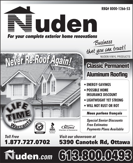 Nuden Vinyl Products (613-742-1546) - Display Ad - RBQ# 8000-1266-53 For your complete exterior home renovations that you can trust!t you can trBusiness NUDEN VINYL PRODUCTS Classic Permanent Aluminum Roofing ENERGY-SAVINGS POSSIBLE HOME INSURANCE DISCOUNT LIGHTWEIGHT YET STRONG WILL NOT RUST OR ROT Nous parlons français Special Senior Discounts Free Estimates Payments Plans Available Chamber of Commerce Visit our showroom at Toll Free 1.888.849.63641.877.727.0702 5390 Canotek Rd, Ottawa .com 613.800.0493