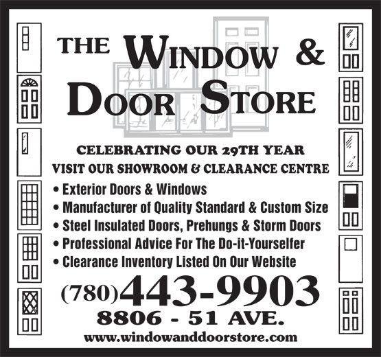The Window & Door Store (780-468-3456) - Display Ad - CELEBRATING OUR 29TH YEAR VISIT OUR SHOWROOM & CLEARANCE CENTRE Professional Advice For The Do-it-Yourselfer Clearance Inventory Listed On Our Website (780) Exterior Doors & Windows 443-9903 CELEBRATING OUR 29TH YEAR VISIT OUR SHOWROOM & CLEARANCE CENTRE Exterior Doors & Windows Manufacturer of Quality Standard & Custom Size Steel Insulated Doors, Prehungs & Storm Doors Professional Advice For The Do-it-Yourselfer Clearance Inventory Listed On Our Website (780) 443-9903 Manufacturer of Quality Standard & Custom Size Steel Insulated Doors, Prehungs & Storm Doors