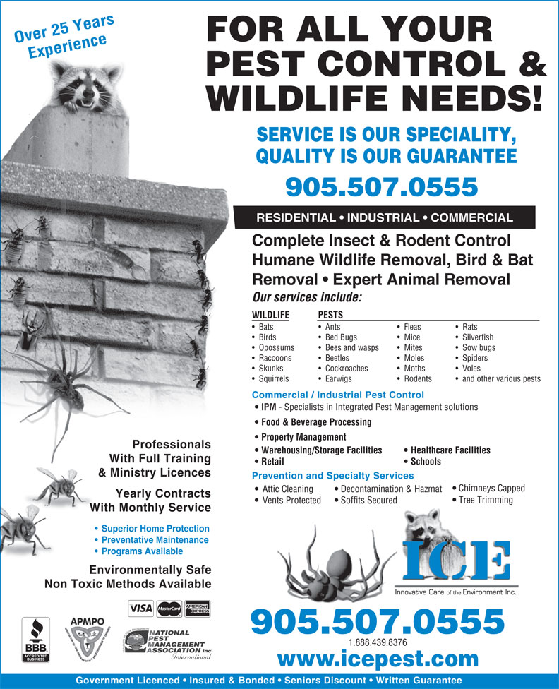 ICE Pest Control & Wildlife (905-507-0555) - Annonce illustrée======= - FOR ALL YOUR Over 25 Years Experience PEST CONTROL & WILDLIFE NEEDS! SERVICE IS OUR SPECIALITY, QUALITY IS OUR GUARANTEE 905.507.0555 RESIDENTIAL   INDUSTRIAL   COMMERCIAL Complete Insect & Rodent Control Humane Wildlife Removal, Bird & Bat Removal   Expert Animal Removal Our services include: WILDLIFE PESTS Bats Ants Fleas Rats Birds Bed Bugs Mice Silverfish Opossums Bees and wasps Mites Sow bugs Raccoons Beetles Moles Spiders Skunks Cockroaches Moths Voles Squirrels Earwigs Rodents and other various pests Commercial / Industrial Pest Control IPM - Specialists in Integrated Pest Management solutions Food & Beverage Processing Property Management Professionals Warehousing/Storage Facilities Healthcare Facilities With Full Training Retail Schools & Ministry Licences Prevention and Specialty Services Chimneys Capped Decontamination & Hazmat Attic Cleaning Yearly Contracts Tree Trimming Soffits Secured Vents Protected With Monthly Service Superior Home Protection Preventative Maintenance Programs Available Environmentally Safe Non Toxic Methods Available 905.507.0555 1.888.439.8376 www.icepest.com Government Licenced   Insured & Bonded   Seniors Discount   Written Guarantee