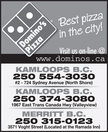 Domino's Pizza (250-554-3030) - Annonce illustrée======= - Best pizza in the city! KAMLOOPS B.C. 250 554-3030 #2 - 724 Sydney Avenue (North Shore) KAMLOOPS B.C. 250 374-3080 1967 East Trans Canada Hwy Valleyview MERRITT B.C. 250 315-0123 3571 Voght Street Located at the Ramada Inn