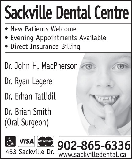 Sackville Dental Centre (902-865-6336) - Display Ad - Sackville Dental Centre New Patients Welcome Evening Appointments Available Direct Insurance Billing Dr. John H. MacPherson Dr. Ryan Legere Dr. Erhan Tatlidil Dr. Brian Smith (Oral Surgeon) 902-865-6336 453 Sackville Dr. www.sackvilledental.ca