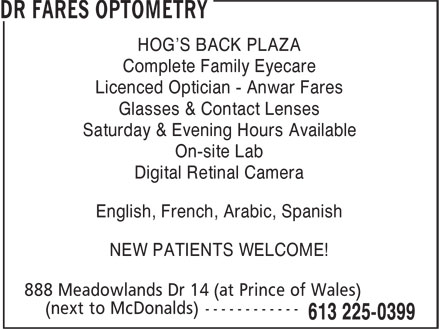 Dr Fares Optometry (613-225-0399) - Display Ad - HOG'S BACK PLAZA HOG'S BACK PLAZA Complete Family Eyecare Licenced Optician - Anwar Fares Glasses & Contact Lenses Saturday & Evening Hours Available On-site Lab Digital Retinal Camera English, French, Arabic, Spanish NEW PATIENTS WELCOME! Complete Family Eyecare Licenced Optician - Anwar Fares Glasses & Contact Lenses Saturday & Evening Hours Available On-site Lab Digital Retinal Camera English, French, Arabic, Spanish NEW PATIENTS WELCOME!