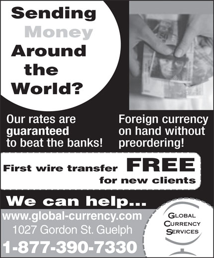 Global Currency Services Inc (519-763-7330) - Display Ad - 1027 Gordon St. Guelph 1-877-390-7330 Sending Money Around the World? Our rates are Foreign currency guaranteed on hand without to beat the banks! preordering! First wire transfer FREE for new clients We can help... www.global-currency.com