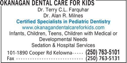 Okanagan Dental Care For Kids (250-763-5101) - Annonce illustrée======= - Dr. Terry C.L. Farquhar Certified Specialists in Pediatric Dentistry www.okanagandentalcareforkids.com Infants, Children, Teens, Children with Medical or Developmental Needs Sedation & Hospital Services (250) 763-5101 Dr. Alan R. Milnes
