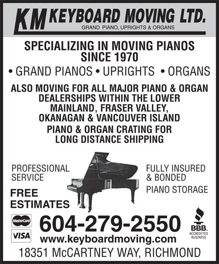 KM Keyboard Moving Ltd (604-279-2550) - Display Ad - ESTIMATES 604-279-2550 www.keyboardmoving.com 18351 McCARTNEY WAY, RICHMOND SPECIALIZING IN MOVING PIANOS SINCE 1970 GRAND PIANOS   UPRIGHTS    ORGANS ALSO MOVING FOR ALL MAJOR PIANO & ORGAN DEALERSHIPS WITHIN THE LOWER MAINLAND, FRASER VALLEY, OKANAGAN & VANCOUVER ISLAND PIANO & ORGAN CRATING FOR LONG DISTANCE SHIPPING FULLY INSUREDPROFESSIONAL & BONDEDSERVICE EPIANO STORAG FREE ESTIMATES 604-279-2550 www.keyboardmoving.com 18351 McCARTNEY WAY, RICHMOND SPECIALIZING IN MOVING PIANOS SINCE 1970 GRAND PIANOS   UPRIGHTS    ORGANS ALSO MOVING FOR ALL MAJOR PIANO & ORGAN DEALERSHIPS WITHIN THE LOWER MAINLAND, FRASER VALLEY, OKANAGAN & VANCOUVER ISLAND PIANO & ORGAN CRATING FOR LONG DISTANCE SHIPPING FULLY INSUREDPROFESSIONAL & BONDEDSERVICE EPIANO STORAG FREE