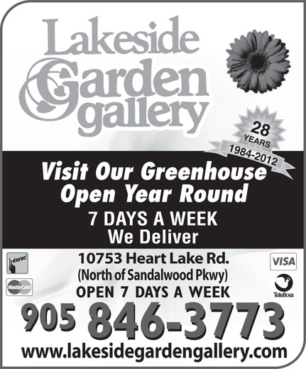 Lakeside Garden Gallery (905-846-3773) - Display Ad - 25 YEARS Celebrating28 YEARS1984-2012 Visit Our Greenhouse Open Year Round 7 DAYS A WEEK We Deliver 10753 Heart Lake Rd. (North of Sandalwood Pkwy) OPEN 7 DAYS A WEEK 905 846-3773 www.lakesidegardengallery.com