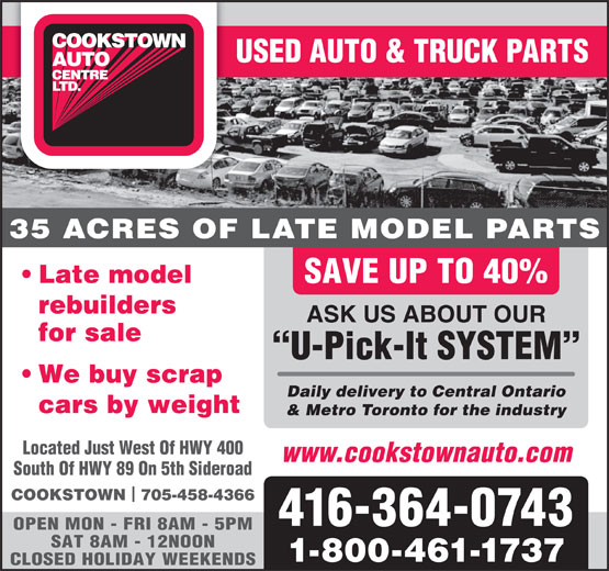 Cookstown Auto Centre Ltd (416-364-0743) - Display Ad - 35 ACRES OF LATE MODEL PARTS Late model SAVE UP TO 40% rebuilders ASK US ABOUT OUR for sale U-Pick-It SYSTEM We buy scrap Daily delivery to Central Ontario cars by weight & Metro Toronto for the industry Located Just West Of HWY 400 www.cookstownauto.com USED AUTO & TRUCK PARTS South Of HWY 89 On 5th Sideroad COOKSTOWN  705-458-4366 416-364-0743 OPEN MON - FRI 8AM - 5PM SAT 8AM - 12NOON 1-800-461-1737 CLOSED HOLIDAY WEEKENDS USED AUTO & TRUCK PARTS 35 ACRES OF LATE MODEL PARTS Late model SAVE UP TO 40% rebuilders ASK US ABOUT OUR for sale U-Pick-It SYSTEM We buy scrap Daily delivery to Central Ontario cars by weight & Metro Toronto for the industry Located Just West Of HWY 400 www.cookstownauto.com South Of HWY 89 On 5th Sideroad COOKSTOWN  705-458-4366 416-364-0743 OPEN MON - FRI 8AM - 5PM SAT 8AM - 12NOON 1-800-461-1737 CLOSED HOLIDAY WEEKENDS