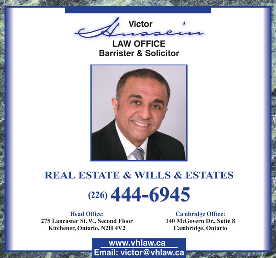 Hussein Victor (519-744-8585) - Annonce illustrée======= - Barrister & Solicitor REAL ESTATE & WILLS & ESTATES (226) 444-6945 Head Office: 275 Lancaster St. W., Second Floor 140 McGovern Dr., Suite 8 Kitchener, Ontario, N2H 4V2 Cambridge, Ontario www.vhlaw.ca Cambridge Office: