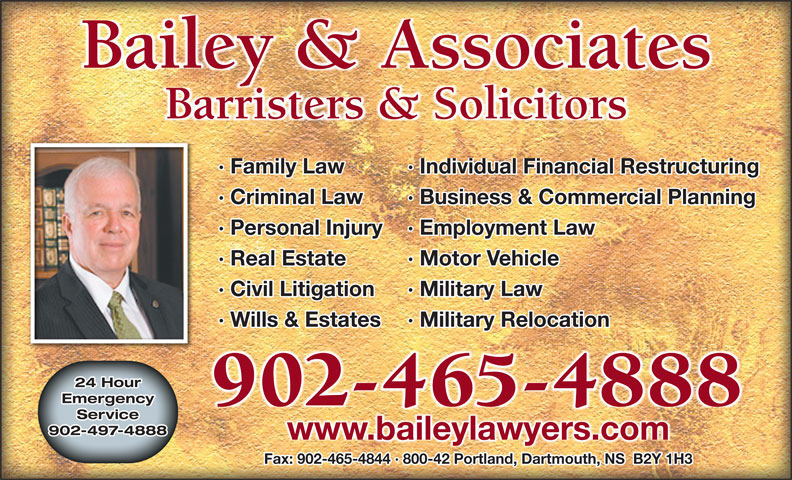 Bailey & Associates (902-465-4888) - Display Ad - Barristers & Solicitors · Family Law Individual Financial Restructuring· · Criminal Law Business & Commercial Planning· · Personal Injury Employment Law· · Real Estate Motor Vehicle· · Civil Litigation Military Law· · Wills & Estates Military Relocation· 24 Hour Emergency 902-465-4888 Service 902-497-4888 www.baileylawyers.com Fax: 902-465-4844 · 800-42 Portland, Dartmouth, NS  B2Y 1H3 Bailey & Associates Barristers & Solicitors · Family Law Individual Financial Restructuring· · Criminal Law Business & Commercial Planning· · Personal Injury Employment Law· · Real Estate Motor Vehicle· · Civil Litigation Military Law· · Wills & Estates Military Relocation· 24 Hour Emergency 902-465-4888 Service 902-497-4888 www.baileylawyers.com Fax: 902-465-4844 · 800-42 Portland, Dartmouth, NS  B2Y 1H3 Bailey & Associates