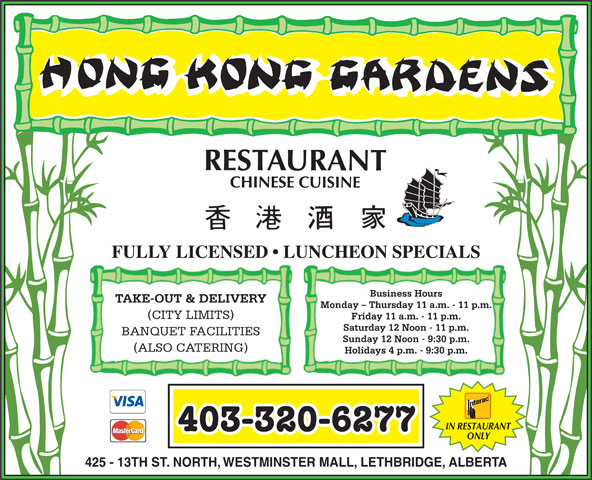 Hong Kong Garden (403-320-6277) - Annonce illustrée======= - FULLY LICENSED   LUNCHEON SPECIALS Business Hours Monday - Thursday 11 a.m. - 11 p.m. (CITY LIMITS) Friday 11 a.m. - 11 p.m. Saturday 12 Noon - 11 p.m. BANQUET FACILITIES Sunday 12 Noon - 9:30 p.m. TAKE-OUT & DELIVERY (ALSO CATERING) Holidays 4 p.m. - 9:30 p.m. IN RESTAURANT 403-320-6277 ONLY 425 - 13TH ST. NORTH, WESTMINSTER MALL, LETHBRIDGE, ALBERTA